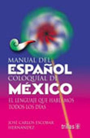 MANUAL DEL ESPAÑOL COLOQUIAL DE MEXICO / EL LENGUAJE QUE HABLAMOS TODOS LOS DIAS