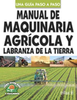 MANUAL DE MAQUINARIA AGRICOLA Y LABRANZA DE LA TIERRA. UNA GUIA PASO A PASO