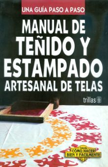 MANUAL DE TEÑIDO Y ESTAMPADO ARTESANAL DE TELAS. UNA GUIA PASO A PASO