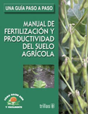 MANUAL DE FERTILIZACION Y PRODUCTIVIDAD DEL SUELO AGRICOLA. UNA GUIA PASO A PASO