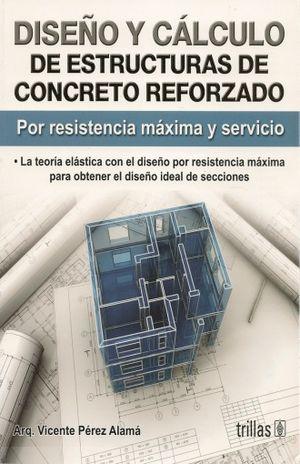 DISEÑO Y CALCULO DE ESTRUCTURAS DE CONCRETO REFORZADO. POR RESISTENCIA MAXIMA Y SERVICIO