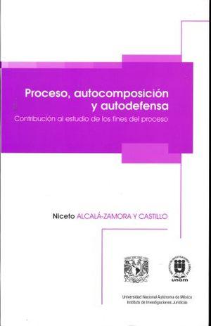 PROCESO AUTOCOMPOSICION Y AUTODEFENSA. CONTRIBUCION AL ESTUDIO DE LOS FINES DEL PROCESO / 3 ED.