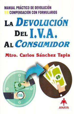 DEVOLUCION DEL IVA AL CONSUMIDOR, LA. MANUAL PRACTICO DE DEVOLUCION Y/O COMPENSACION CON FORMULARIOS