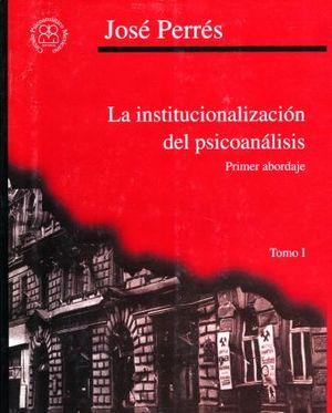 INSTITUCIONALIZACION DEL PSICOANALIISIS. PRIMER ABORDAJE / TOMO 1