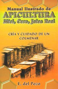 MANUAL ILUSTRADO DE APICULTURA MIEL CERA JALEA REAL. CRIA Y CUIDADO DE UN COLMENAR