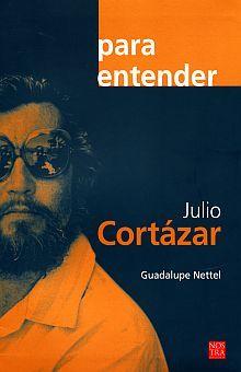 PARA ENTENDER JULIO CORTAZAR