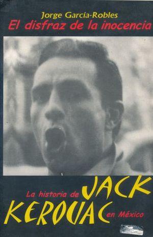 DISFRAZ DE LA INOCENCIA. LA HISTORIA DE JACK KEROUAC EN MEXICO