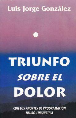 TRIUNFO SOBRE EL DOLOR. CON LOS APORTES DE PROGRAMACION NEUROLINGUISTICA
