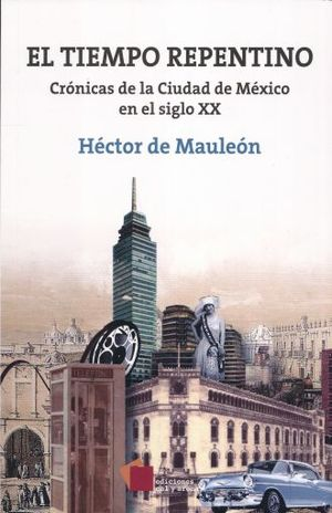 TIEMPO REPENTINO, EL. CRONICAS DE LA CIUDAD DE MEXICO EN EL SIGLO XX