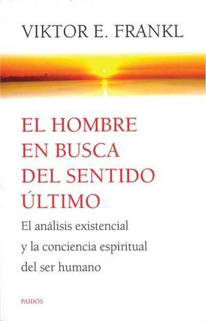 HOMBRE EN BUSCA DEL SENTIDO ULTIMO, EL. EL ANALISIS EXISTENCIAL Y LA CONCIENCIA ESPIRITUAL DEL SER HUMANO
