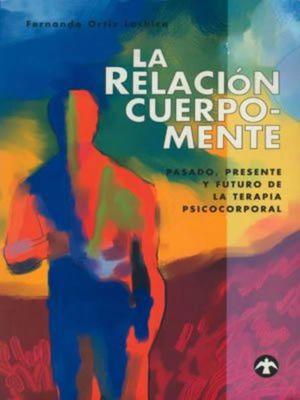 RELACION CUERPO-MENTE, LA. PASADO PRESENTE Y FUTURO DE LA TERAPIA PSICOCORPORAL
