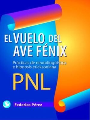 VUELO DEL AVE FENIX, EL. PRACTICAS DE NEUROLINGUISTICA E HIPNOSIS ERICKSONIANA