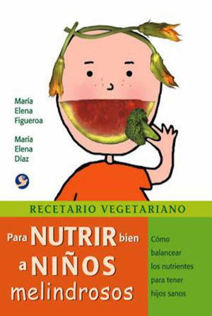 RECETARIO VEGETARIANO PARA NUTRIR BIEN A NIÑOS MELINDROSOS/ COMO BALANCEAR LOS NUTRIENTES PARA TENER HIJOS SANOS