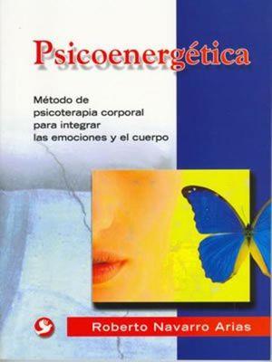 PSICOENERGETICA. METODO DE PSICOTERAPIA CORPORAL PARA INTEGRAR LAS EMOCIONES Y EL CUERPO