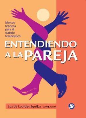 ENTENDIENDO A LA PAREJA/ MARCOS TEORICOS PARA EL TRABAJO TERAPEUTICO