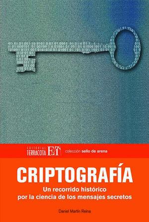 CRIPTOGRAFIA. UN RECORRIDO HISTORICO POR LA CIENCIA DE LOS MENSAJES SECRETOS