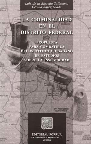 CRIMINALIDAD EN EL DISTRITO FEDERAL, LA. PROPUESTA PARA COMBATIRLA DEL INSTITUTO CIUDADANO DE ESTUDIOS SOBRE LA INSEGURIDAD