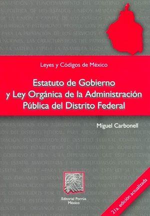 ESTATUTO DE GOBIERNO Y LEY ORGANICA DE LA ADMINISTRACION PUBLICA DEL DISTRITO FEDERAL / 21 ED.