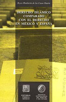 DERECHO ISLAMICO COMPARADO CON EL DERECHO EN MEXICO Y ESPAÑA 1/ED
