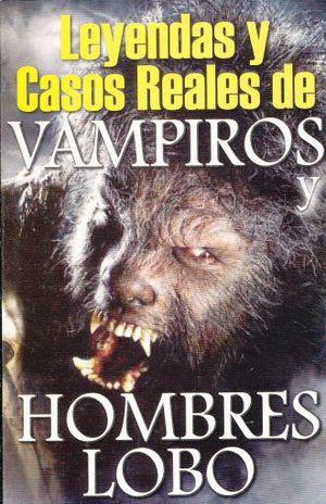 LEYENDAS Y CASOS REALES DE VAMPIROS Y HOMBRES LOBOS