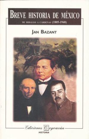 BREVE HISTORIA DE MEXICO. DE HIDALGO A CARDENAS 1805 1940
