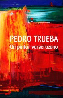 PEDRO TRUEBA UN PINTOR VERACRUZANO / PD.