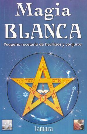 MAGIA BLANCA. PEQUEÑO RECETARIO DE HECHIZOS Y CONJUROS