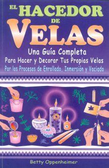 HACEDOR DE VELAS, EL. UNA GUIA COMPLETA PARA HACER Y DECORAR TUS PROPIAS VELAS
