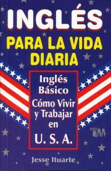 INGLES. PARA LA VIDA DIARIA. INGLES BASICO. COMO VIVIR Y TRABAJAR EN U.S.A.
