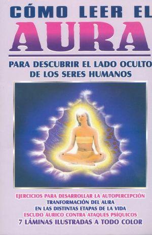 COMO LEER EL AURA. PARA DESCUBRIR EL LADO OCULTO DE LOS SERES HUMANOS / 7 ED.