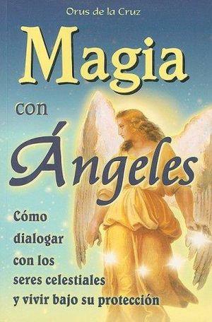 MAGIA CON ANGELES. COMO DIALOGAR CON LOS SERES CELESTIALES Y VIVIR BAJO SU PROTECCION