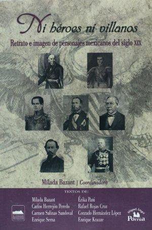 NI HEROES NI VILLANOS. RETRATO E IMAGEN DE PERSONAJES MEXICANOS DEL SIGLO XIX