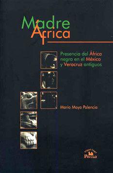 MADRE AFRICA. PRESENCIA DEL AFRICA NEGRA EN EL MEXICO Y VERACRUZ ANTIGUOS