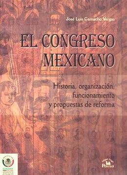 CONGRESO MEXICANO. HISTORIA ORGANIZACION FUNCIONAMIENTO Y PROPUESTAS DE REFORMA