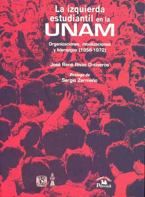 IZQUIERDA ESTUDIANTIL EN LA UNAM, LA. ORGANIZACIONES MOVILIZACIONES Y LIDERAZGOS 1958-1972
