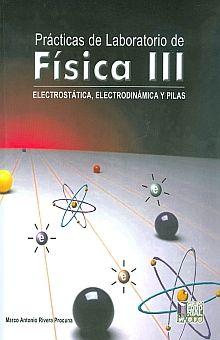 PRACTICAS DE LABORATORIO DE FISICA III. ELECTROSTATICA ELECTRODINAMICA Y PILAS. BACHILLERATO