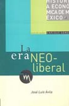 ERA NEOLIBERAL, LA / HISTORIA ECONOMICA DE MEXICO / VOL. 6