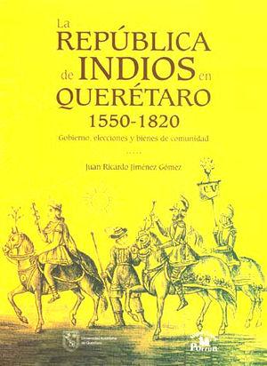 REPUBLICA DE INDIOS EN QUERETARO 1550 - 1820, LA. GOBIERNO ELECCIONES Y BIENES DE COMUNIDAD