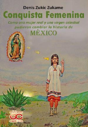 Conquista femenina. Como una mujer real y una virgen celestial pudieron cambiar la historia de México