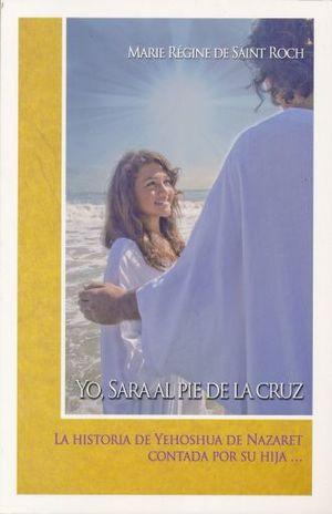YO SARA AL PIE DE LA CRUZ. LA HISTORIA DE YEHOSHUA DE NAZARETH CONTADA POR SU HIJA