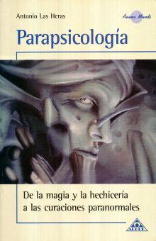 PARAPSICOLOGIA. DE LA MAGIA Y LA HECHICERIA A LAS CURACIONES PARANORMALES