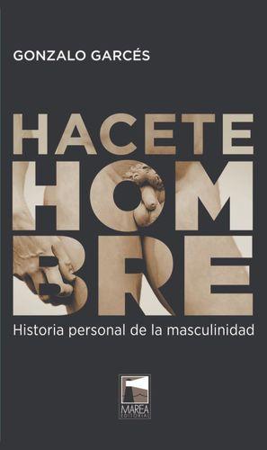 HACETE HOMBRE. HISTORIA PERSONAL DE LA MASCULINIDAD / 2 ED.