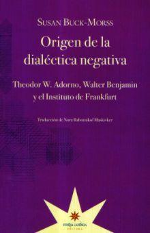 ORIGEN DE LA DIALECTICA NEGATIVA. THEODOR W. ADORNO WALTER BENJAMIN Y EL INSTITUTO DE FRANKFURT