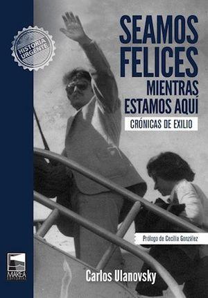 SEAMOS FELICES MIENTRAS ESTAMOS AQUI. CRONICAS DE EXILIO