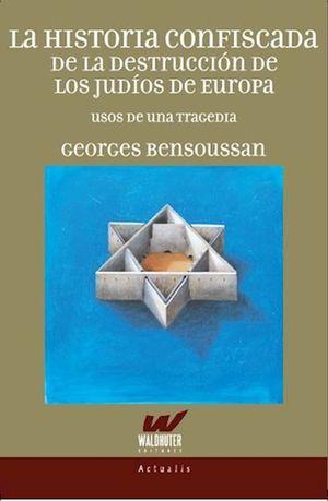 La historia confiscada de la destrucción de los judíos de Europa. Usos de una tragedia