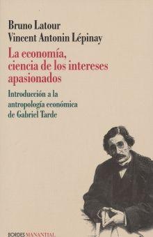 ECONOMIA CIENCIA DE LOS INTERESES APASIONADOS, LA. INTRODUCCION A LA ANTROPOLOGIA ECONOMICA DE GABRIEL TARDE