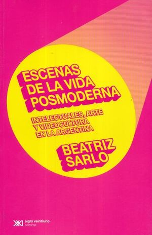ESCENAS DE LA VIDA POSMODERNA. INTELECTUALES ARTE Y VIDEOCULTURA EN LA ARGENTINA / 2 ED.