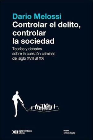 CONTROLAR EL DELITO CONTROLAR LA SOCIEDAD. TEORIAS Y DEBATES SOBRE LA CUESTION CRIMINAL DEL SIGLO XVIII A XXI