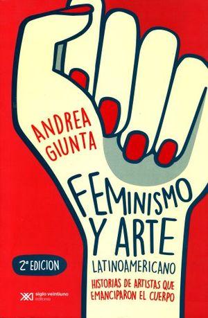 FEMINISMO Y ARTE LATINOAMERICANO. HISTORIAS DE ARTISTAS QUE EMANCIPARON EL CUERPO / 2 ED.