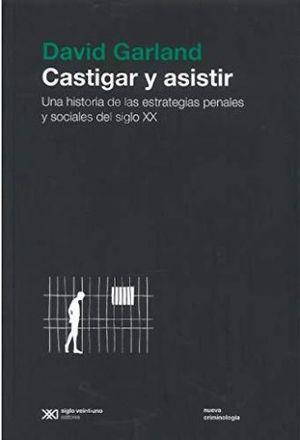 CASTIGAR Y ASISTIR. UNA HISTORIA DE LAS ESTRATEGIAS PENALES Y SOCIALES DEL SIGLO XX